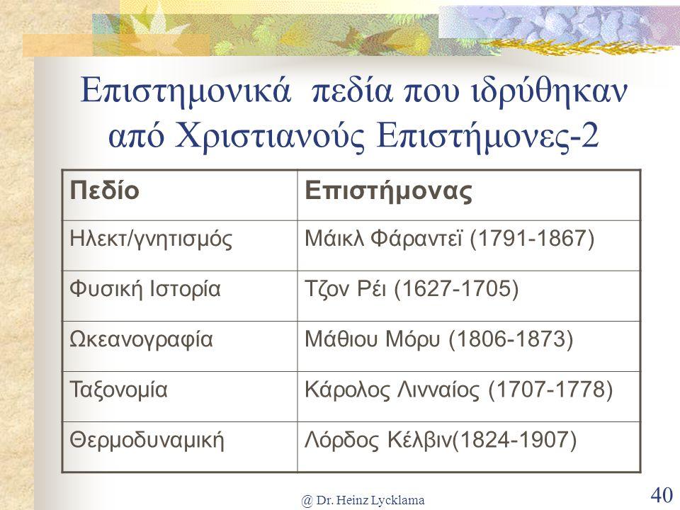@ Dr. Heinz Lycklama 40 Επιστημονικά πεδία που ιδρύθηκαν από Χριστιανούς Επιστήμονες-2 ΠεδίοΕπιστήμονας Ηλεκτ/γνητισμόςΜάικλ Φάραντεϊ (1791-1867) Φυσι