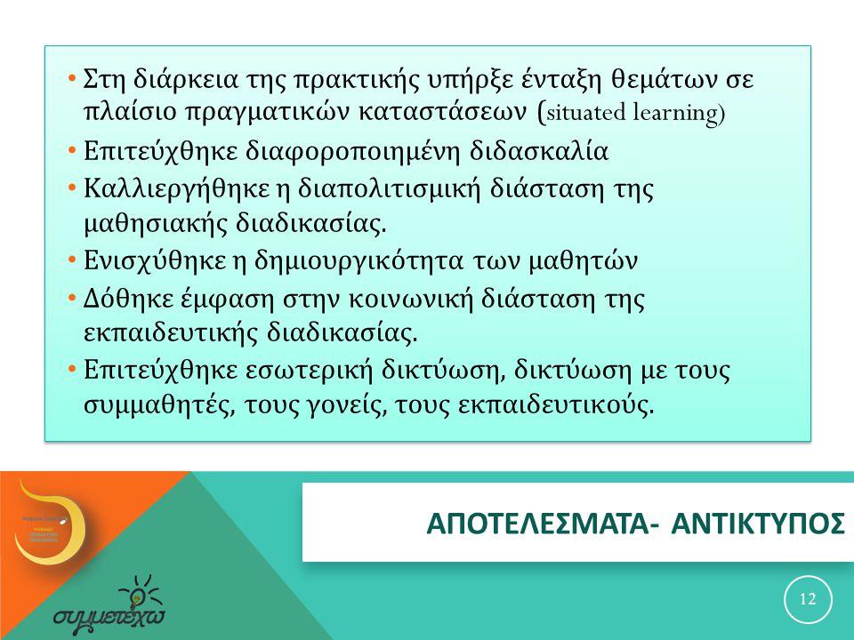 ΑΠΟΤΕΛΕΣΜΑΤΑ - ΑΝΤΙΚΤΥΠΟΣ 12 Στη διάρκεια της πρακτικής υπήρξε ένταξη θεμάτων σε πλαίσιο πραγματικών καταστάσεων (situated learning) Επιτεύχθηκε διαφο