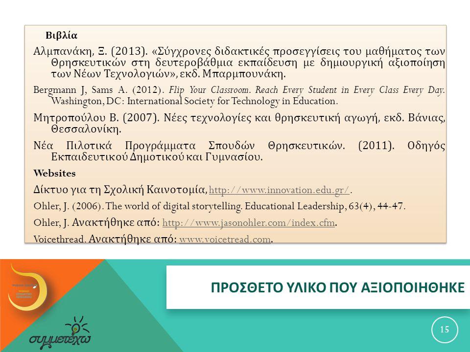 ΠΡΟΣΘΕΤΟ ΥΛΙΚΟ ΠΟΥ ΑΞΙΟΠΟΙΗΘΗΚΕ 15 Βιβλία Αλμπανάκη, Ξ. (2013). « Σύγχρονες διδακτικές προσεγγίσεις του μαθήματος των Θρησκευτικών στη δευτεροβάθμια ε