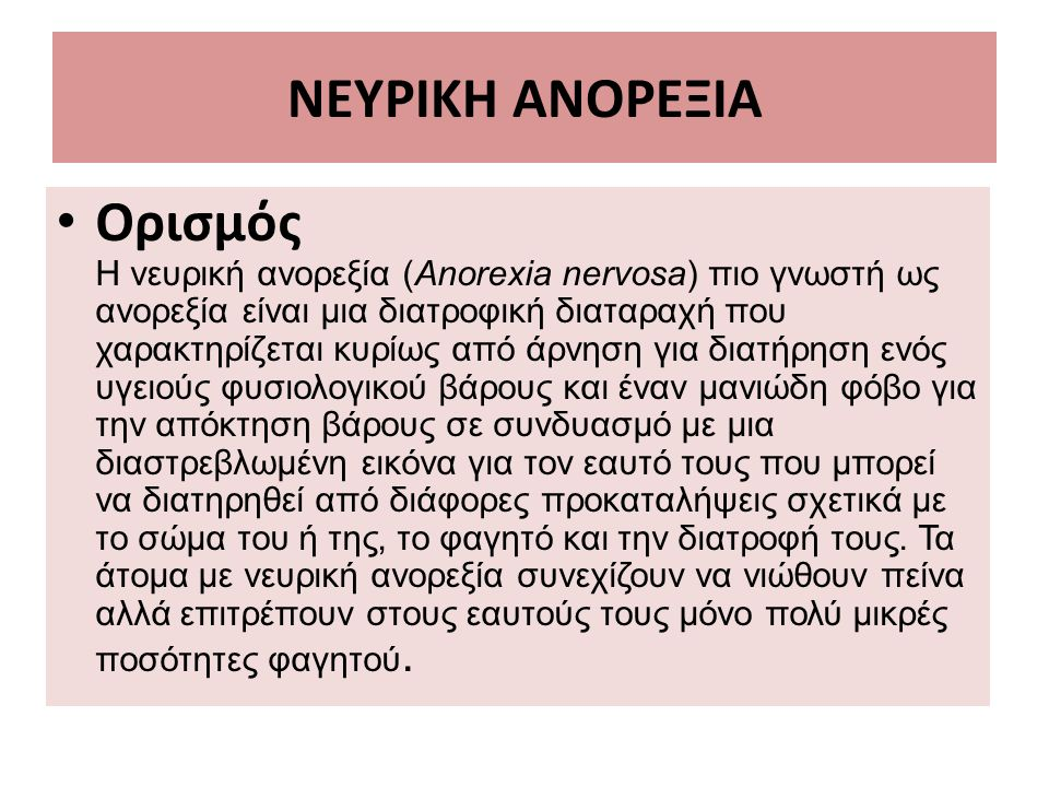 ΝΕΥΡΙΚΗ ΑΝΟΡΕΞΙΑ Ορισμός Η νευρική ανορεξία (Anorexia nervosa) πιο γνωστή ως ανορεξία είναι μια διατροφική διαταραχή που χαρακτηρίζεται κυρίως από άρνηση για διατήρηση ενός υγειούς φυσιολογικού βάρους και έναν μανιώδη φόβο για την απόκτηση βάρους σε συνδυασμό με μια διαστρεβλωμένη εικόνα για τον εαυτό τους που μπορεί να διατηρηθεί από διάφορες προκαταλήψεις σχετικά με το σώμα του ή της, το φαγητό και την διατροφή τους.