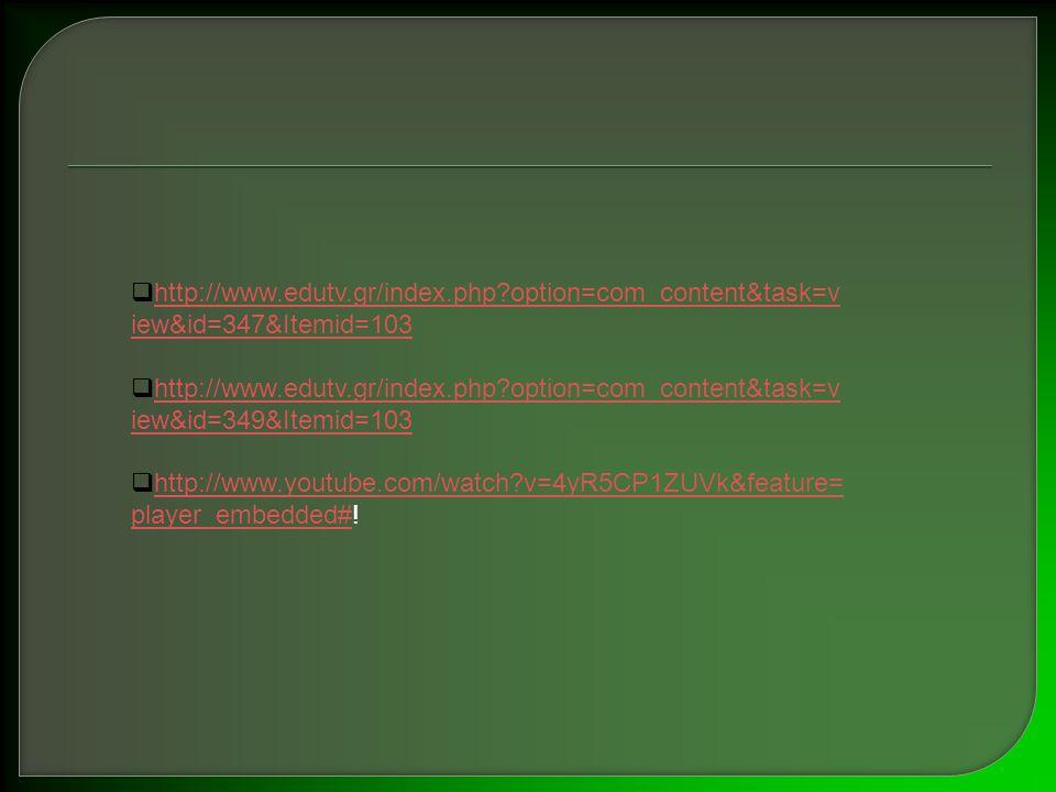 hhttp://www.edutv.gr/index.php?option=com_content&task=v iew&id=347&Itemid=103 hhttp://www.edutv.gr/index.php?option=com_content&task=v iew&id=349&Itemid=103 hhttp://www.youtube.com/watch?v=4yR5CP1ZUVk&feature= player_embedded#!