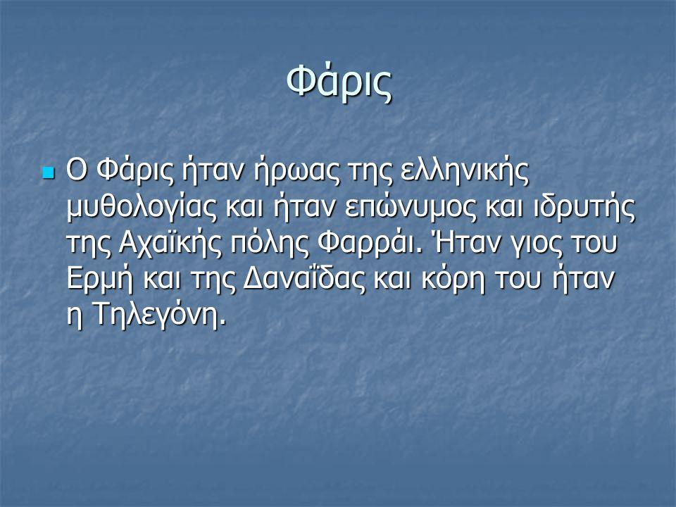 Φάρις Ο Φάρις ήταν ήρωας της ελληνικής μυθολογίας και ήταν επώνυμος και ιδρυτής της Αχαϊκής πόλης Φαρράι.