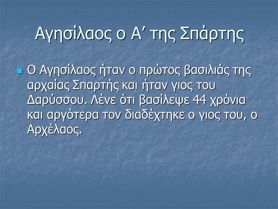 Αγησίλαος ο Α' της Σπάρτης Ο Αγησίλαος ήταν ο πρώτος βασιλιάς της αρχαίας Σπαρτής και ήταν γιος του Δαρύσσου.