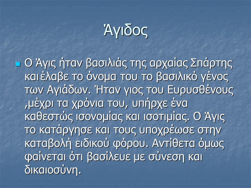 Άγιδος Ο Άγις ήταν βασιλιάς της αρχαίας Σπάρτης καιέλαβε το όνομα του το βασιλικό γένος των Αγιάδων.