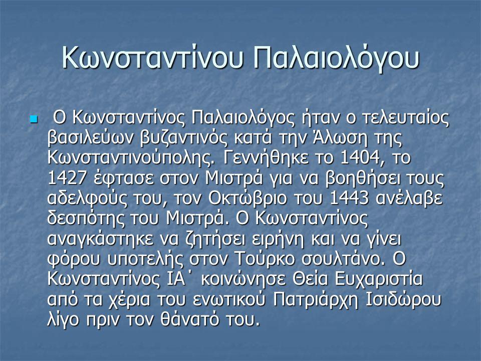 Κωνσταντίνου Παλαιολόγου Ο Κωνσταντίνος Παλαιολόγος ήταν ο τελευταίος βασιλεύων βυζαντινός κατά την Άλωση της Κωνσταντινούπολης.