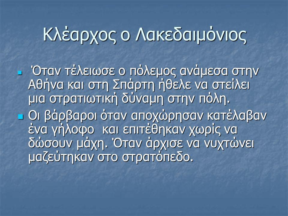 Κλέαρχος ο Λακεδαιμόνιος Όταν τέλειωσε ο πόλεμος ανάμεσα στην Αθήνα και στη Σπάρτη ήθελε να στείλει μια στρατιωτική δύναμη στην πόλη.