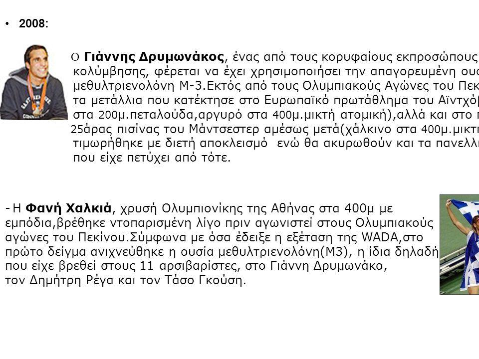 2008: - O Γιάννης Δρυμωνάκος, ένας από τους κορυφαίους εκπροσώπους της ελληνικής κολύμβησης, φέρεται να έχει χρησιμοποιήσει την απαγορευμένη ουσία μεθυλτριενολόνη Μ-3.Εκτός από τους Ολυμπιακούς Αγώνες του Πεκίνου έχασε τα μετάλλια που κατέκτησε στο Ευρωπαϊκό πρωτάθλημα του Αϊντχόβεν (χρυσό στα 200 μ.πεταλούδα,αργυρό στα 400 μ.μικτή ατομική),αλλά και στο παγκόσμιο 25 άρας πισίνας του Μάντσεστερ αμέσως μετά(χάλκινο στα 400 μ.μικτή ατομική) τιμωρήθηκε με διετή αποκλεισμό ενώ θα ακυρωθούν και τα πανελλήνια ρεκόρ που είχε πετύχει από τότε.