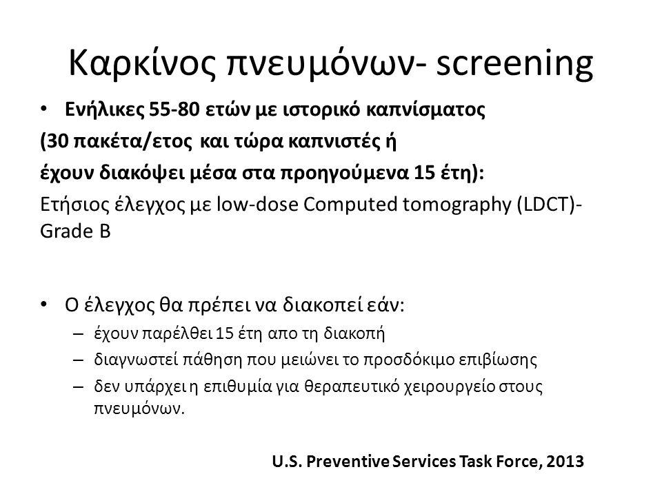 Καρκίνος πνευμόνων- screening Ενήλικες 55-80 ετών με ιστορικό καπνίσματος (30 πακέτα/ετος και τώρα καπνιστές ή έχουν διακόψει μέσα στα προηγούμενα 15 έτη): Ετήσιος έλεγχος με low-dose Computed tomography (LDCT)- Grade Β Ο έλεγχος θα πρέπει να διακοπεί εάν: – έχουν παρέλθει 15 έτη απο τη διακοπή – διαγνωστεί πάθηση που μειώνει το προσδόκιμο επιβίωσης – δεν υπάρχει η επιθυμία για θεραπευτικό χειρουργείο στους πνευμόνων.