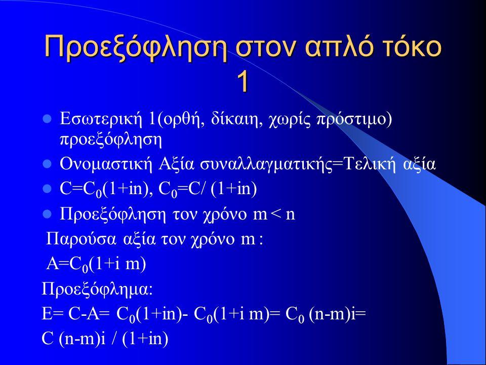 Προεξόφληση στον απλό τόκο 1 Εσωτερική 1(ορθή, δίκαιη, χωρίς πρόστιμο) προεξόφληση Ονομαστική Αξία συναλλαγματικής=Τελική αξία C=C 0 (1+in), C 0 =C/ (1+in) Προεξόφληση τον χρόνο m < n Παρούσα αξία τον χρόνο m : Α=C 0 (1+i m) Προεξόφλημα: Ε= C-Α= C 0 (1+in)- C 0 (1+i m)= C 0 (n-m)i= C (n-m)i / (1+in)