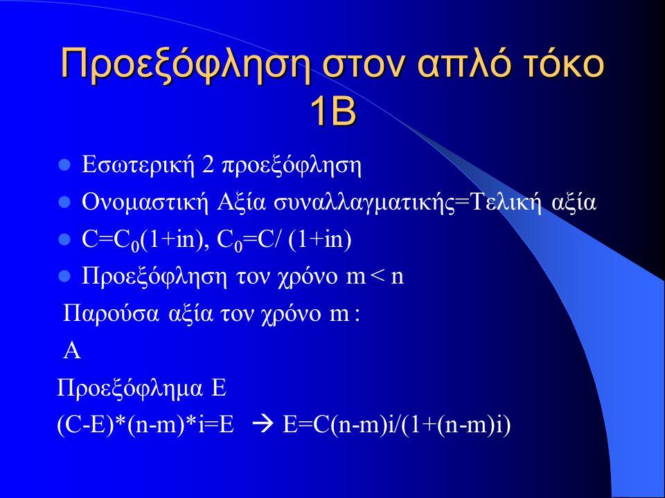 Προεξόφληση στον απλό τόκο 1B Εσωτερική 2 προεξόφληση Ονομαστική Αξία συναλλαγματικής=Τελική αξία C=C 0 (1+in), C 0 =C/ (1+in) Προεξόφληση τον χρόνο m < n Παρούσα αξία τον χρόνο m : Α Προεξόφλημα E (C-E)*(n-m)*i=E  E=C(n-m)i/(1+(n-m)i)