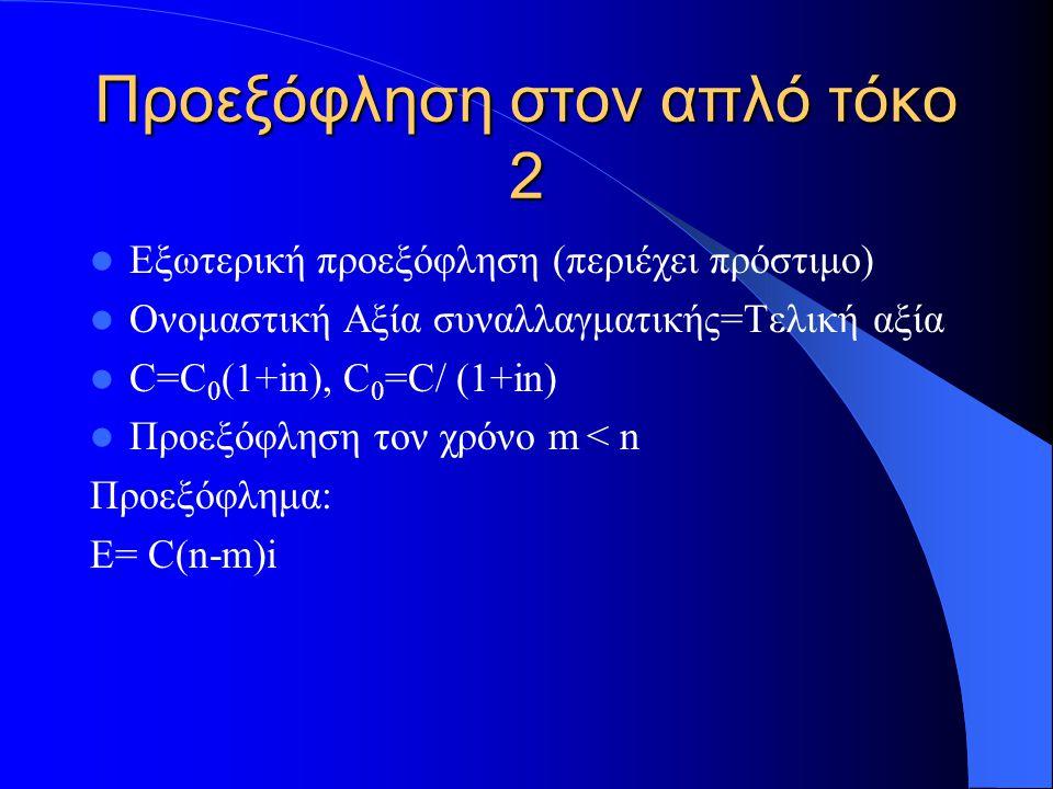 Προεξόφληση στον απλό τόκο 2 Εξωτερική προεξόφληση (περιέχει πρόστιμο) Ονομαστική Αξία συναλλαγματικής=Τελική αξία C=C 0 (1+in), C 0 =C/ (1+in) Προεξόφληση τον χρόνο m < n Προεξόφλημα: Ε= C(n-m)i