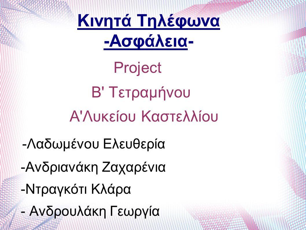 Project Β' Τετραμήνου A'Λυκείου Καστελλίου -Λαδωμένου Ελευθερία -Ανδριανάκη Ζαχαρένια -Ντραγκότι Κλάρα - Ανδρουλάκη Γεωργία Κινητά Τηλέφωνα -Ασφάλεια-