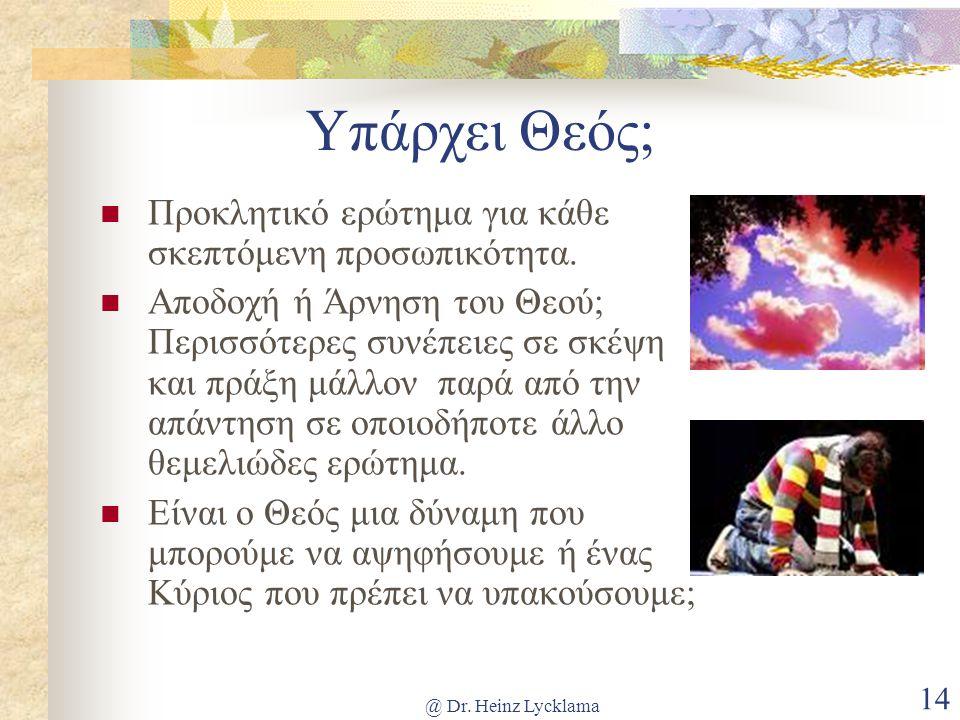 @ Dr. Heinz Lycklama 14 Υπάρχει Θεός; Προκλητικό ερώτημα για κάθε σκεπτόμενη προσωπικότητα. Αποδοχή ή Άρνηση του Θεού; Περισσότερες συνέπειες σε σκέψη