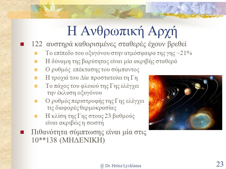 @ Dr. Heinz Lycklama 23 Η Ανθρωπική Αρχή 122 αυστηρά καθορισμένες σταθερές έχουν βρεθεί Το επίπεδο του οξυγόνου στην ατμόσφαιρα της γης ~21% Η δύναμη