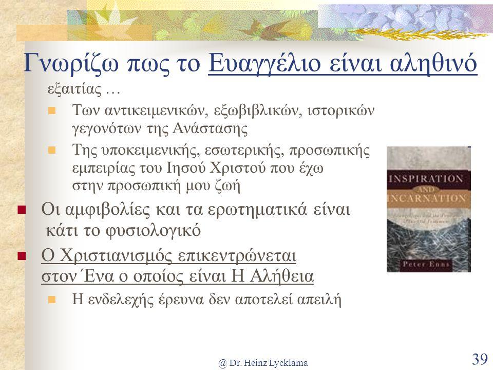 @ Dr. Heinz Lycklama 39 Γνωρίζω πως το Ευαγγέλιο είναι αληθινό εξαιτίας … Των αντικειμενικών, εξωβιβλικών, ιστορικών γεγονότων της Ανάστασης Της υποκε