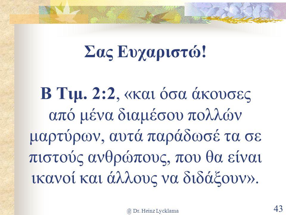 @ Dr. Heinz Lycklama 43 Σας Ευχαριστώ! Β Τιμ. 2:2, «και όσα άκουσες από μένα διαμέσου πολλών μαρτύρων, αυτά παράδωσέ τα σε πιστούς ανθρώπους, που θα ε