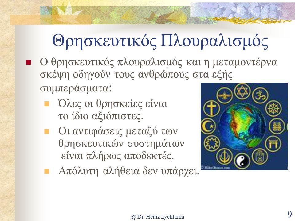 @ Dr. Heinz Lycklama 9 Θρησκευτικός Πλουραλισμός Ο θρησκευτικός πλουραλισμός και η μεταμοντέρνα σκέψη οδηγούν τους ανθρώπους στα εξής συμπεράσματα : Ό