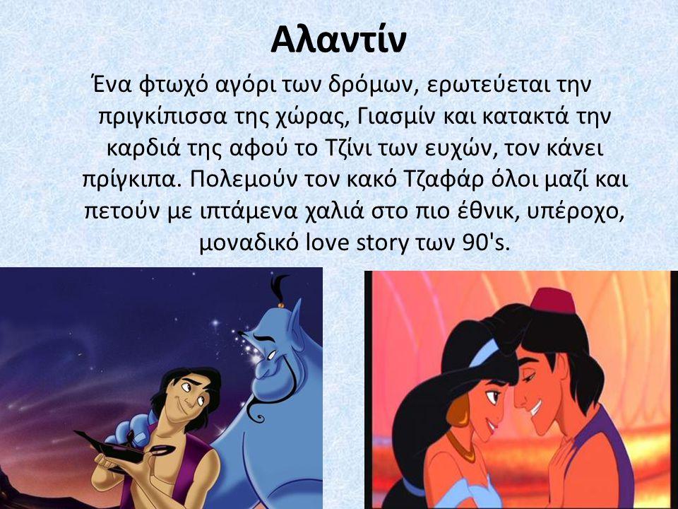 Αλαντίν Ένα φτωχό αγόρι των δρόμων, ερωτεύεται την πριγκίπισσα της χώρας, Γιασμίν και κατακτά την καρδιά της αφού το Τζίνι των ευχών, τον κάνει πρίγκι