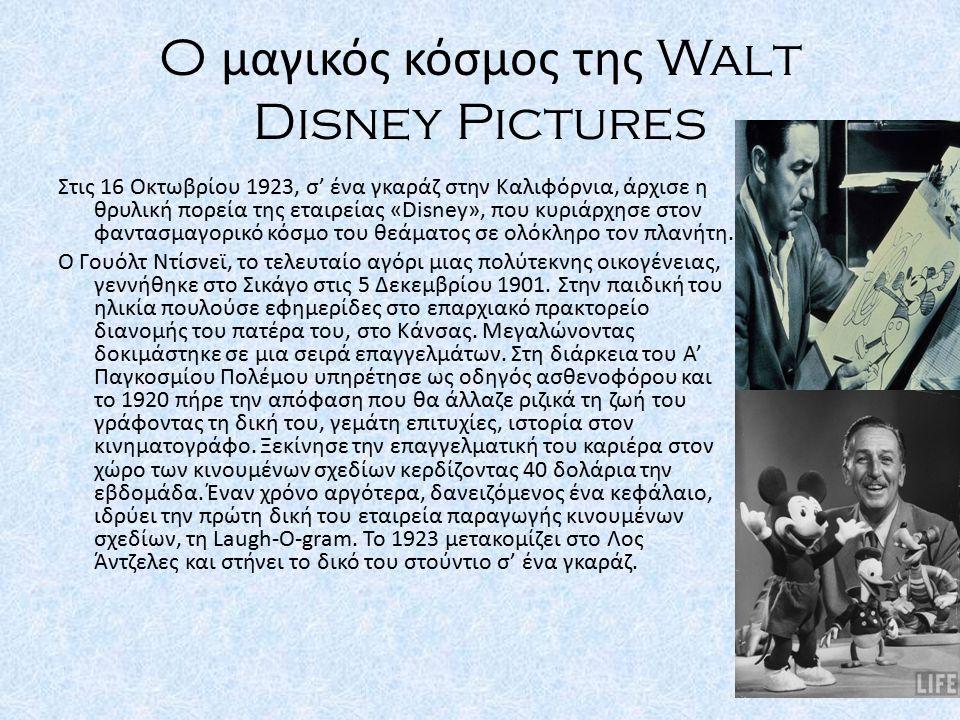 O μαγικός κόσμος της Walt Disney Pictures Στις 16 Οκτωβρίου 1923, σ' ένα γκαράζ στην Καλιφόρνια, άρχισε η θρυλική πορεία της εταιρείας «Disney», που κ