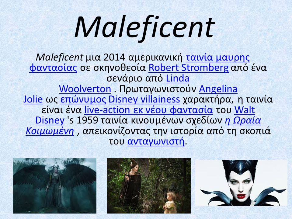 Maleficent Maleficent μια 2014 αμερικανική ταινία μαυρης φαντασίας σε σκηνοθεσία Robert Stromberg από ένα σενάριο από Linda Woolverton. Πρωταγωνιστούν