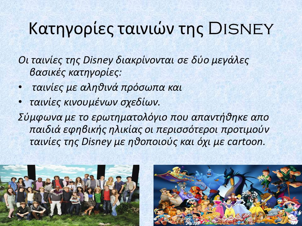 Κατηγορίες ταινιών της Disney Οι ταινίες της Disney διακρίνονται σε δύο μεγάλες βασικές κατηγορίες: ταινίες με αληθινά πρόσωπα και ταινίες κινουμένων