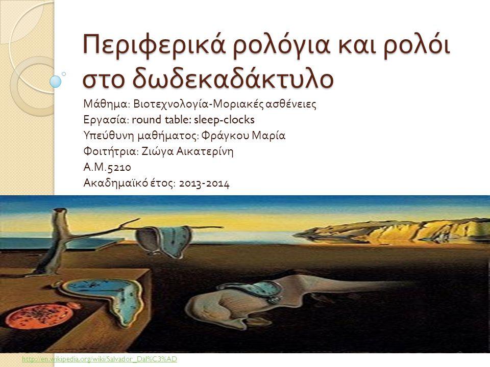 Περιφερικά ρολόγια και ρολόι στο δωδεκαδάκτυλο Μάθημα : Βιοτεχνολογία - Μοριακές ασθένειες Εργασία : round table: sleep-clocks Υπεύθυνη μαθήματος : Φρ