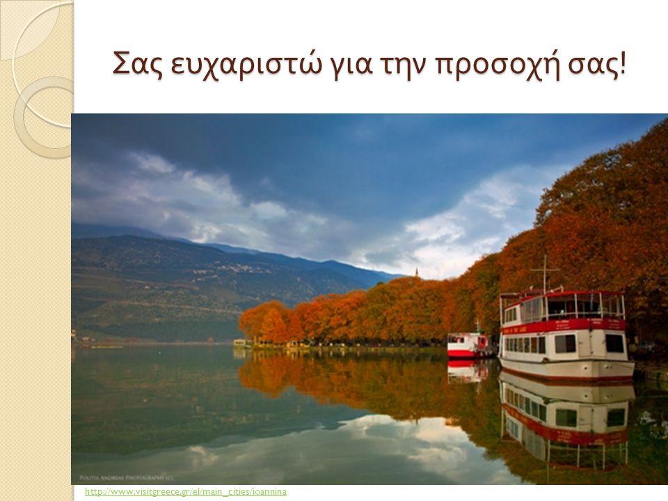Σας ευχαριστώ για την προσοχή σας ! http://www.visitgreece.gr/el/main_cities/ioannina