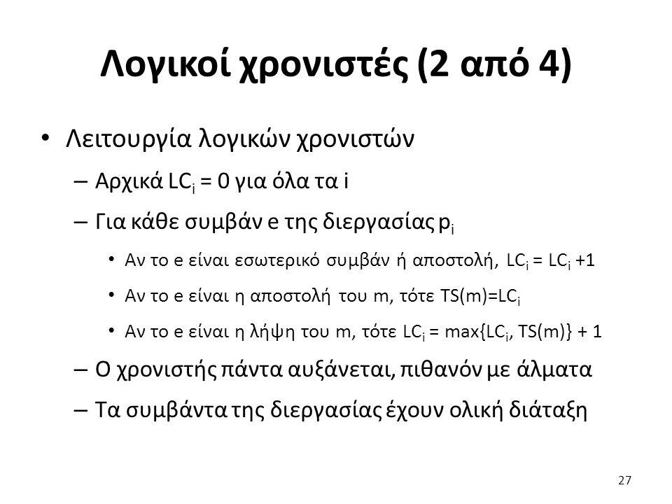 Λογικοί χρονιστές (2 από 4) Λειτουργία λογικών χρονιστών – Αρχικά LC i = 0 για όλα τα i – Για κάθε συμβάν e της διεργασίας p i Αν το e είναι εσωτερικό