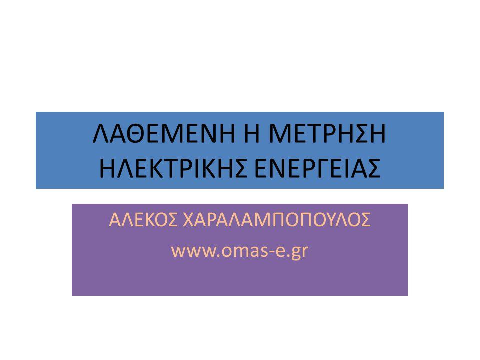 ΛΑΘΕΜΕΝΗ Η ΜΕΤΡΗΣΗ ΗΛΕΚΤΡΙΚΗΣ ΕΝΕΡΓΕΙΑΣ ΑΛΕΚΟΣ ΧΑΡΑΛΑΜΠΟΠΟΥΛΟΣ www.omas-e.gr
