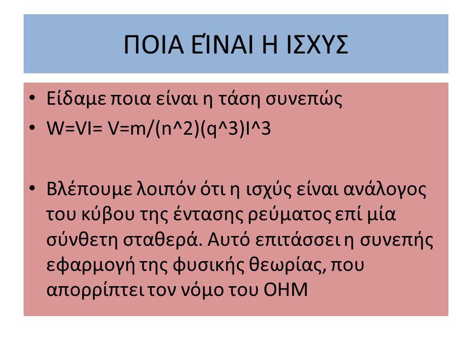 ΠΟΙΑ ΕΊΝΑΙ Η ΙΣΧΥΣ Είδαμε ποια είναι η τάση συνεπώς W=VI= V=m/(n^2)(q^3)I^3 Βλέπουμε λοιπόν ότι η ισχύς είναι ανάλογος του κύβου της έντασης ρεύματος επί μία σύνθετη σταθερά.