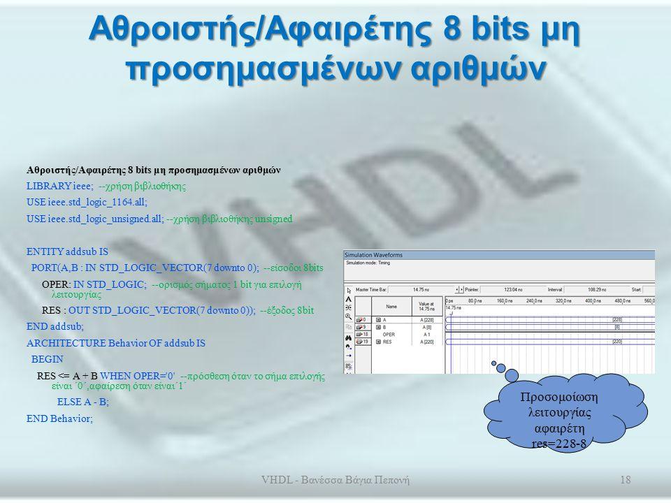 Αθροιστής 4 bits LIBRARY ieee; USE ieee.std_logic_1164.all; ENTITY adder4 IS --οντότητα τετράμπιτου επεξεργαστή PORT(A, B :IN STD_LOGIC_VECTOR(3 DOWNTO 0); CI:IN STD_LOGIC; S: OUT STD_LOGIC_VECTOR (3 DOWNTO 0); CO:OUT STD_LOGIC); END ADDER4; ARCHITECTURE BEHAVIOR OF ADDER4 IS COMPONENT fulladder1 –καλούμε ως οντότητα των αθροιστή του 1 bit PORT(A, B, CI :IN STD_LOGIC ; S,CO: OUT STD_LOGIC); END COMPONENT ; SIGNAL TCARRY:STD_LOGIC_VECTOR(2 DOWNTO 0); BEGIN ADDER0:fulladder1 PORT MAP(A(0),B(0),CI,S(0),TCARRY(0)); ADDER1:fulladder1 PORT MAP(A(1),B(1),TCARRY(0),S(1),TCARRY(1)); ADDER2:fulladder1 PORT MAP(A(2),B(2),TCARRY(1),S(2),TCARRY(2)); ADDER3:fulladder1 PORT MAP(A(3),B(3),TCARRY(2),S(3),CO); END BEHAVIOR; VHDL - Βανέσσα Βάγια Πεπονή17 Προσομοίωσ η λειτουργίας αθροιστή