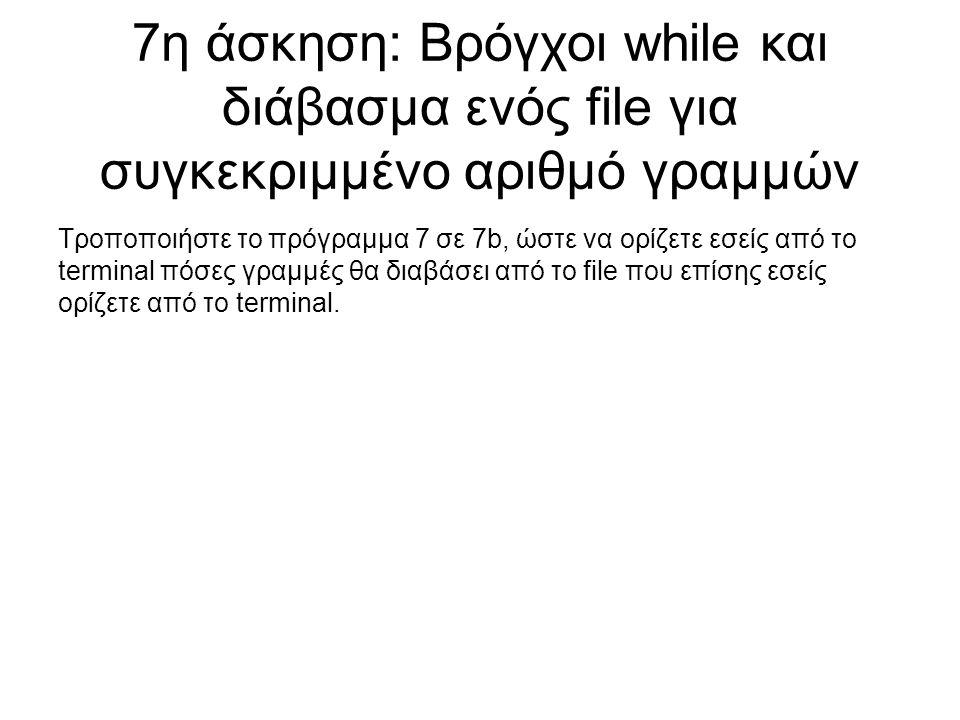 7η άσκηση: Βρόγχοι while και διάβασμα ενός file για συγκεκριμμένο αριθμό γραμμών Τροποποιήστε το πρόγραμμα 7 σε 7b, ώστε να ορίζετε εσείς από το termi