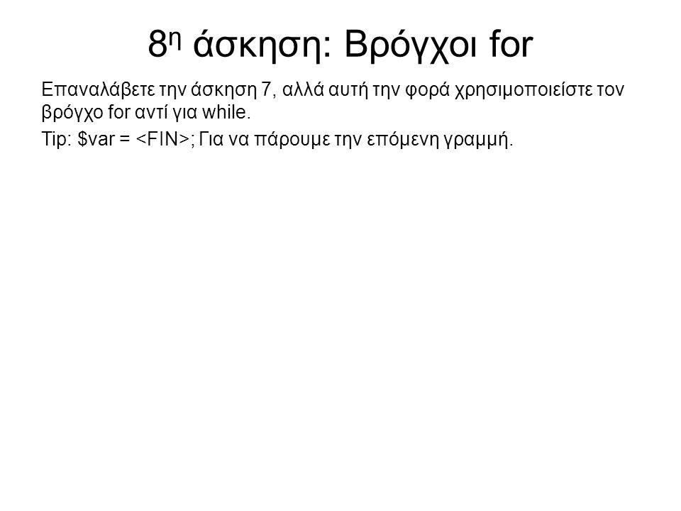 8 η άσκηση: Βρόγχοι for Επαναλάβετε την άσκηση 7, αλλά αυτή την φορά χρησιμοποιείστε τον βρόγχο for αντί για while. Tip: $var = ; Για να πάρουμε την ε