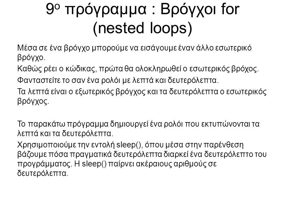 9 ο πρόγραμμα : Βρόγχοι for (nested loops) Μέσα σε ένα βρόγχο μπορούμε να εισάγουμε έναν άλλο εσωτερικό βρόγχο. Καθώς ρέει ο κώδικας, πρώτα θα ολοκληρ