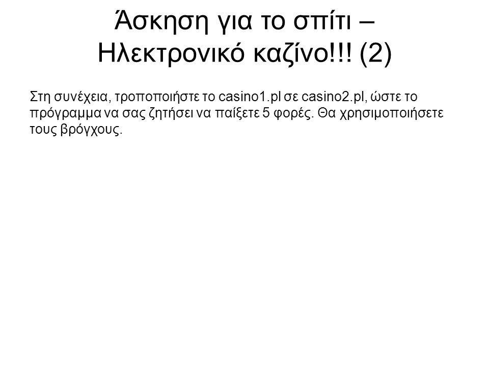 Άσκηση για το σπίτι – Ηλεκτρονικό καζίνο!!! (2) Στη συνέχεια, τροποποιήστε το casino1.pl σε casino2.pl, ώστε το πρόγραμμα να σας ζητήσει να παίξετε 5