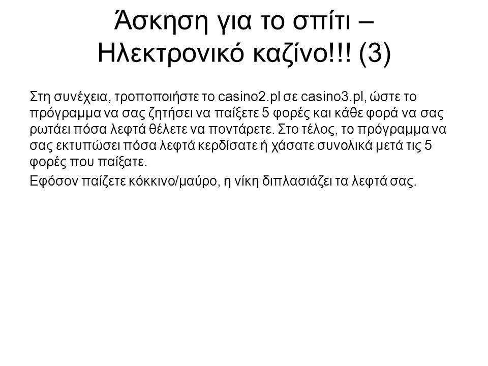 Άσκηση για το σπίτι – Ηλεκτρονικό καζίνο!!! (3) Στη συνέχεια, τροποποιήστε το casino2.pl σε casino3.pl, ώστε το πρόγραμμα να σας ζητήσει να παίξετε 5