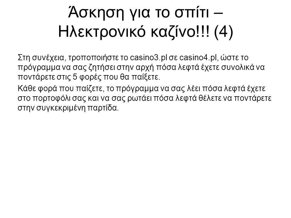 Άσκηση για το σπίτι – Ηλεκτρονικό καζίνο!!! (4) Στη συνέχεια, τροποποιήστε το casino3.pl σε casino4.pl, ώστε το πρόγραμμα να σας ζητήσει στην αρχή πόσ