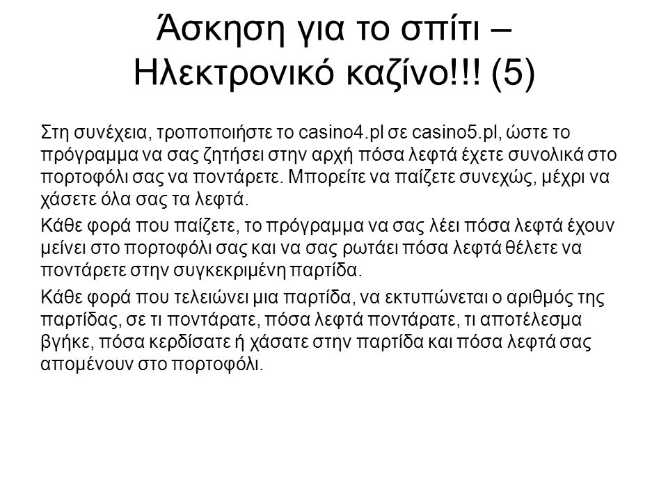 Άσκηση για το σπίτι – Ηλεκτρονικό καζίνο!!! (5) Στη συνέχεια, τροποποιήστε το casino4.pl σε casino5.pl, ώστε το πρόγραμμα να σας ζητήσει στην αρχή πόσ
