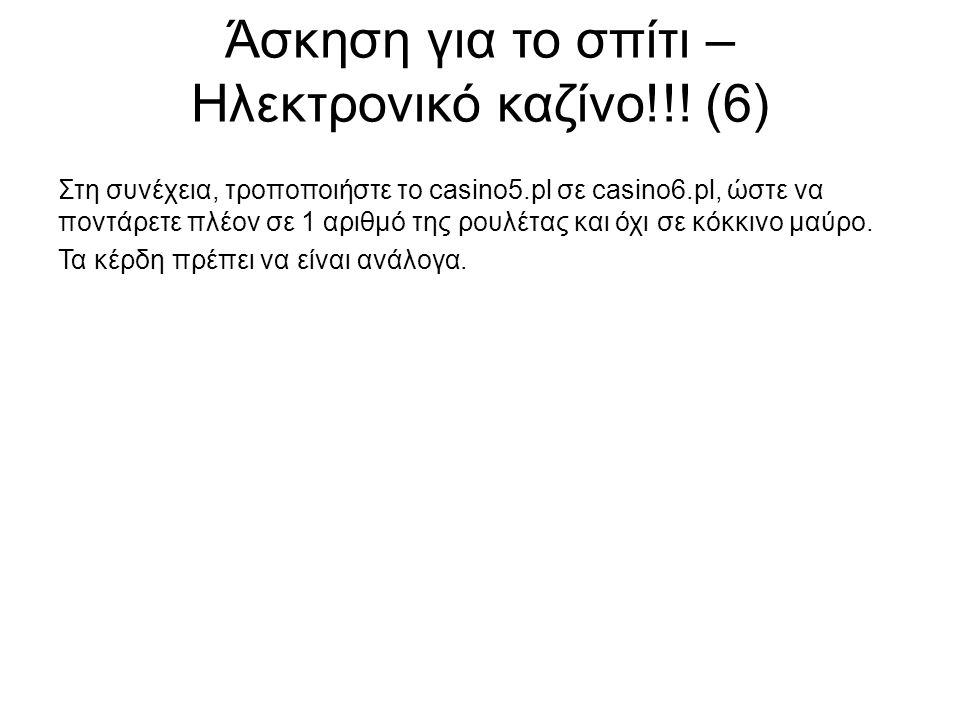 Άσκηση για το σπίτι – Ηλεκτρονικό καζίνο!!! (6) Στη συνέχεια, τροποποιήστε το casino5.pl σε casino6.pl, ώστε να ποντάρετε πλέον σε 1 αριθμό της ρουλέτ
