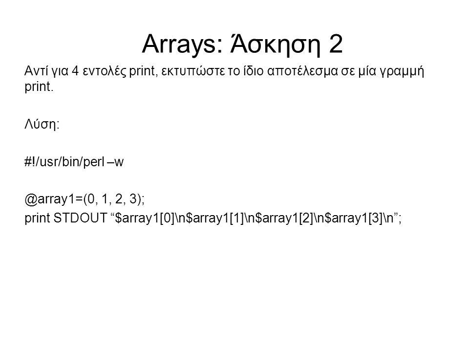 Arrays: Άσκηση 2 Αντί για 4 εντολές print, εκτυπώστε το ίδιο αποτέλεσμα σε μία γραμμή print. Λύση: #!/usr/bin/perl –w @array1=(0, 1, 2, 3); print STDO