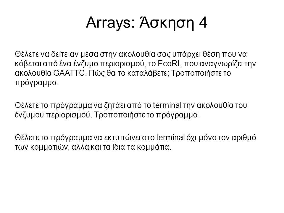 Arrays: Άσκηση 4 Θέλετε να δείτε αν μέσα στην ακολουθία σας υπάρχει θέση που να κόβεται από ένα ένζυμο περιορισμού, το EcoRI, που αναγνωρίζει την ακολ