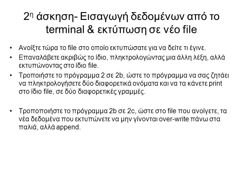 2 η άσκηση- Εισαγωγή δεδομένων από το terminal & εκτύπωση σε νέο file Ανοίξτε τώρα το file στο οποίο εκτυπώσατε για να δείτε τι έγινε. Επαναλάβετε ακρ
