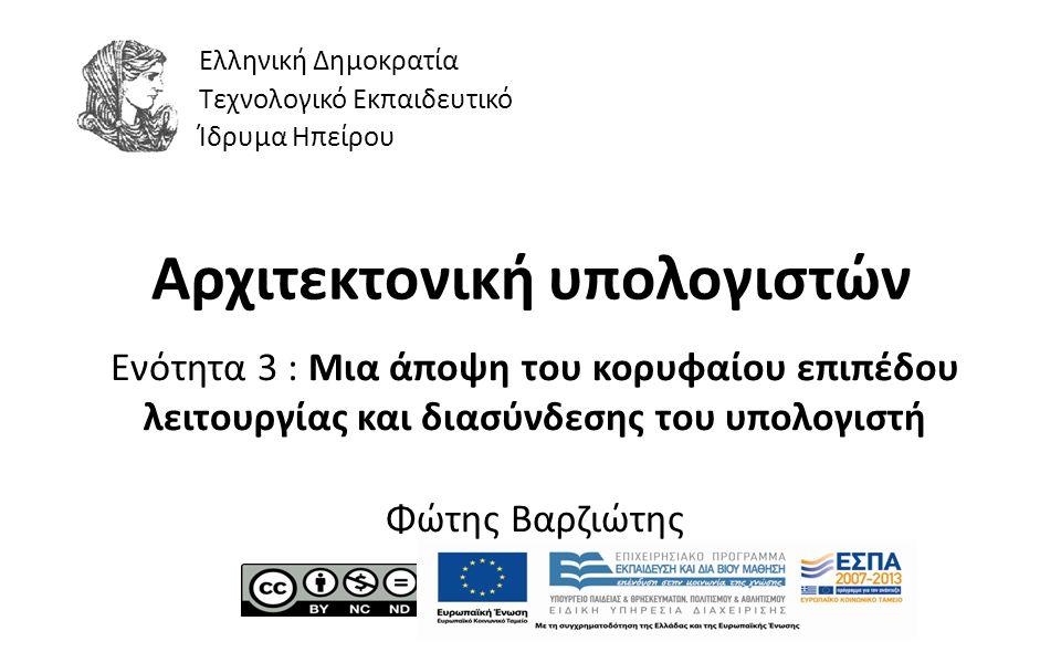 1 Αρχιτεκτονική υπολογιστών Ενότητα 3 : Μια άποψη του κορυφαίου επιπέδου λειτουργίας και διασύνδεσης του υπολογιστή Φώτης Βαρζιώτης Ελληνική Δημοκρατία Τεχνολογικό Εκπαιδευτικό Ίδρυμα Ηπείρου