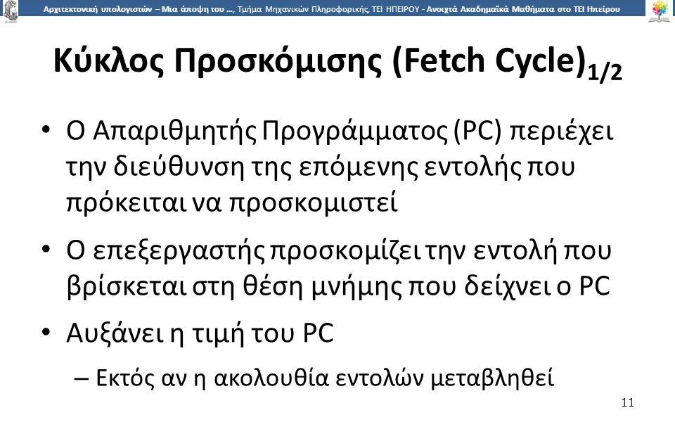 1 Αρχιτεκτονική υπολογιστών – Μια άποψη του …, Τμήμα Μηχανικών Πληροφορικής, ΤΕΙ ΗΠΕΙΡΟΥ - Ανοιχτά Ακαδημαϊκά Μαθήματα στο ΤΕΙ Ηπείρου Κύκλος Προσκόμισης (Fetch Cycle) 1/2 Ο Απαριθμητής Προγράμματος (PC) περιέχει την διεύθυνση της επόμενης εντολής που πρόκειται να προσκομιστεί Ο επεξεργαστής προσκομίζει την εντολή που βρίσκεται στη θέση μνήμης που δείχνει ο PC Αυξάνει η τιμή του PC – Εκτός αν η ακολουθία εντολών μεταβληθεί 11