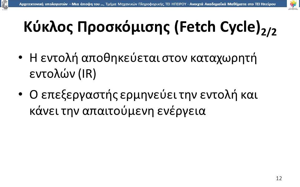 1212 Αρχιτεκτονική υπολογιστών – Μια άποψη του …, Τμήμα Μηχανικών Πληροφορικής, ΤΕΙ ΗΠΕΙΡΟΥ - Ανοιχτά Ακαδημαϊκά Μαθήματα στο ΤΕΙ Ηπείρου Κύκλος Προσκόμισης (Fetch Cycle) 2/2 Η εντολή αποθηκεύεται στον καταχωρητή εντολών (IR) Ο επεξεργαστής ερμηνεύει την εντολή και κάνει την απαιτούμενη ενέργεια 12