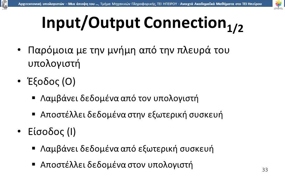 3 Αρχιτεκτονική υπολογιστών – Μια άποψη του …, Τμήμα Μηχανικών Πληροφορικής, ΤΕΙ ΗΠΕΙΡΟΥ - Ανοιχτά Ακαδημαϊκά Μαθήματα στο ΤΕΙ Ηπείρου Input/Output Connection 1/2 Παρόμοια με την μνήμη από την πλευρά του υπολογιστή Έξοδος (Ο)  Λαμβάνει δεδομένα από τον υπολογιστή  Αποστέλλει δεδομένα στην εξωτερική συσκευή Είσοδος (I)  Λαμβάνει δεδομένα από εξωτερική συσκευή  Αποστέλλει δεδομένα στον υπολογιστή 33