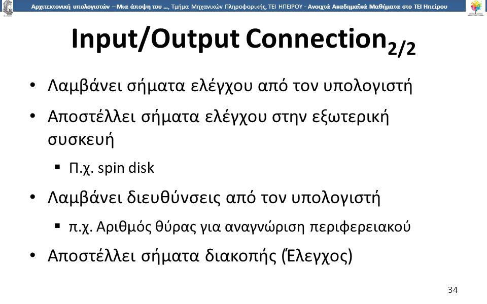 3434 Αρχιτεκτονική υπολογιστών – Μια άποψη του …, Τμήμα Μηχανικών Πληροφορικής, ΤΕΙ ΗΠΕΙΡΟΥ - Ανοιχτά Ακαδημαϊκά Μαθήματα στο ΤΕΙ Ηπείρου Input/Output Connection 2/2 Λαμβάνει σήματα ελέγχου από τον υπολογιστή Αποστέλλει σήματα ελέγχου στην εξωτερική συσκευή  Π.χ.