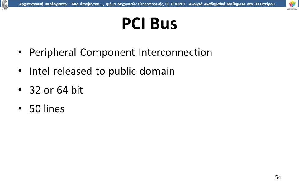 5454 Αρχιτεκτονική υπολογιστών – Μια άποψη του …, Τμήμα Μηχανικών Πληροφορικής, ΤΕΙ ΗΠΕΙΡΟΥ - Ανοιχτά Ακαδημαϊκά Μαθήματα στο ΤΕΙ Ηπείρου PCI Bus Peripheral Component Interconnection Intel released to public domain 32 or 64 bit 50 lines 54