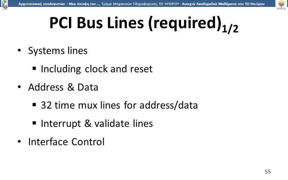 5 Αρχιτεκτονική υπολογιστών – Μια άποψη του …, Τμήμα Μηχανικών Πληροφορικής, ΤΕΙ ΗΠΕΙΡΟΥ - Ανοιχτά Ακαδημαϊκά Μαθήματα στο ΤΕΙ Ηπείρου PCI Bus Lines (required) 1/2 Systems lines  Including clock and reset Address & Data  32 time mux lines for address/data  Interrupt & validate lines Interface Control 55