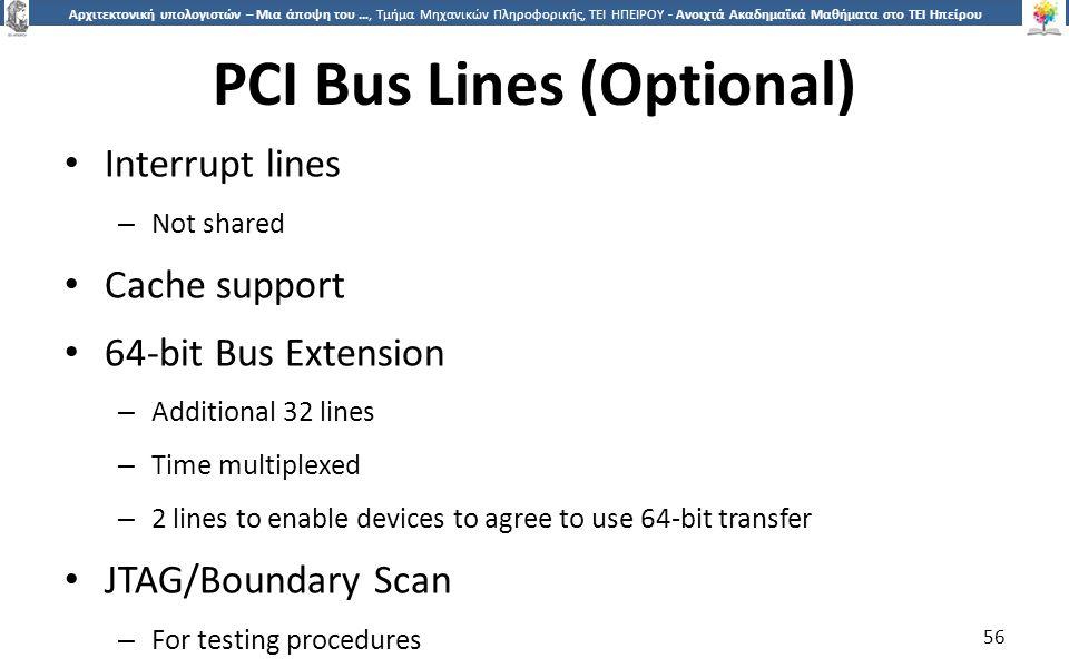 5656 Αρχιτεκτονική υπολογιστών – Μια άποψη του …, Τμήμα Μηχανικών Πληροφορικής, ΤΕΙ ΗΠΕΙΡΟΥ - Ανοιχτά Ακαδημαϊκά Μαθήματα στο ΤΕΙ Ηπείρου PCI Bus Lines (Optional) Interrupt lines – Not shared Cache support 64-bit Bus Extension – Additional 32 lines – Time multiplexed – 2 lines to enable devices to agree to use 64-bit transfer JTAG/Boundary Scan – For testing procedures 56